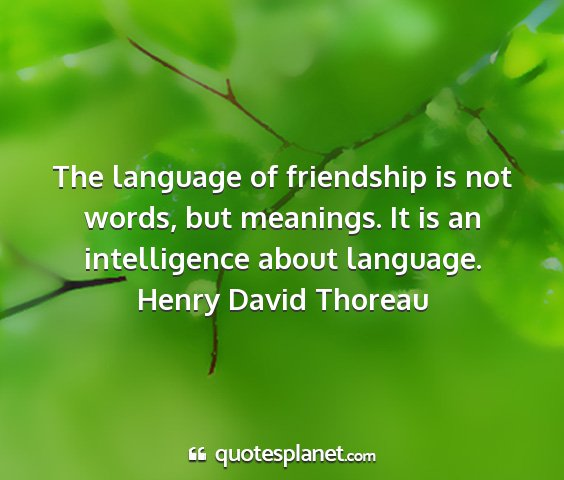 Henry david thoreau - the language of friendship is not words, but...
