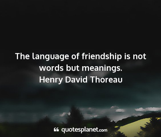 Henry david thoreau - the language of friendship is not words but...