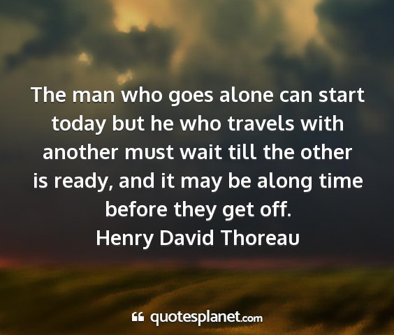 Henry david thoreau - the man who goes alone can start today but he who...