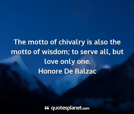 Honore de balzac - the motto of chivalry is also the motto of...