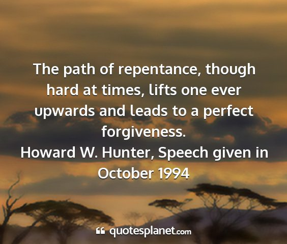 Howard w. hunter, speech given in october 1994 - the path of repentance, though hard at times,...