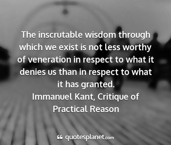 Immanuel kant, critique of practical reason - the inscrutable wisdom through which we exist is...