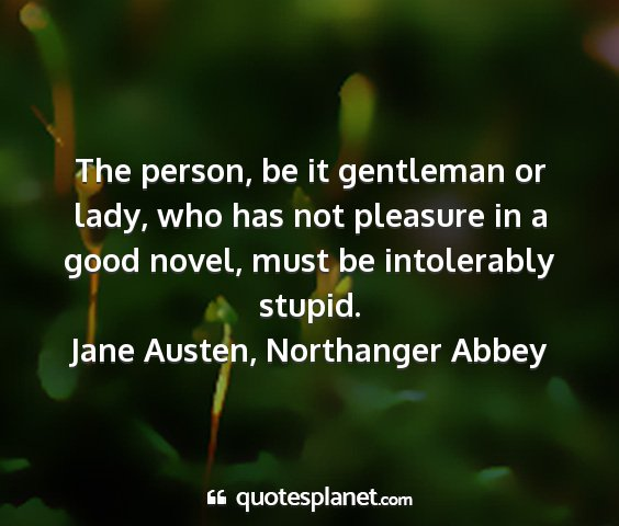 Jane austen, northanger abbey - the person, be it gentleman or lady, who has not...