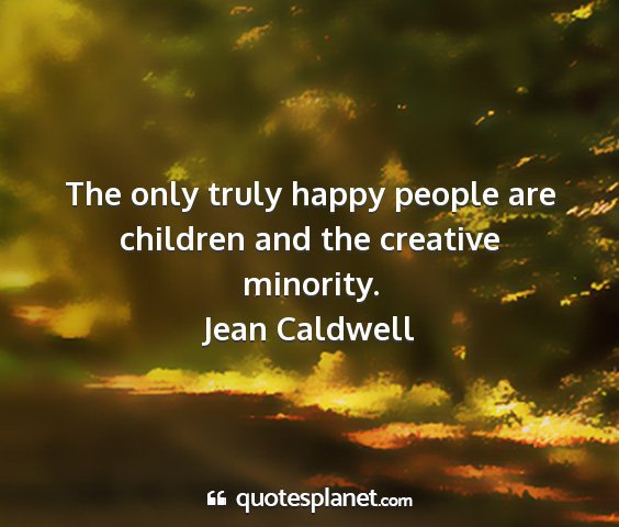 Jean caldwell - the only truly happy people are children and the...