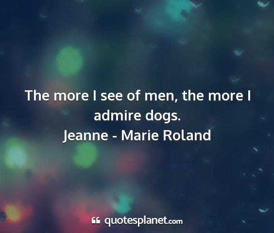Jeanne - marie roland - the more i see of men, the more i admire dogs....