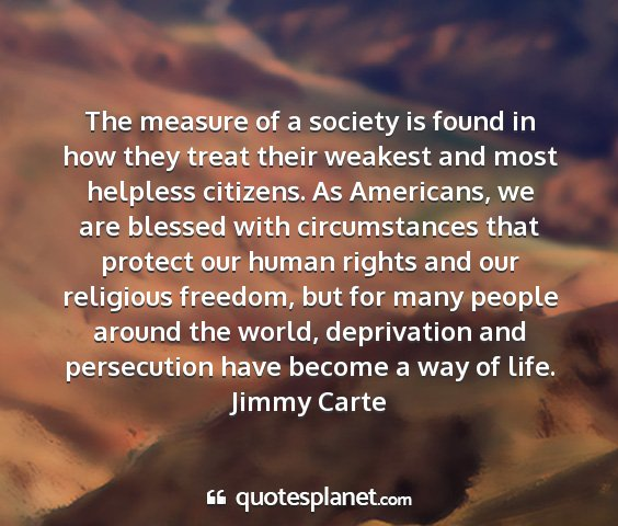 Jimmy carte - the measure of a society is found in how they...