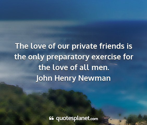 John henry newman - the love of our private friends is the only...