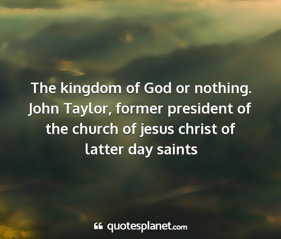 John taylor, former president of the church of jesus christ of latter day saints - the kingdom of god or nothing....