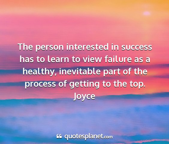 Joyce - the person interested in success has to learn to...
