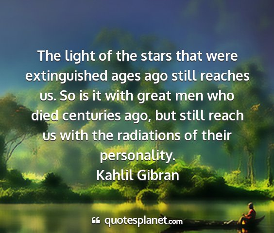 Kahlil gibran - the light of the stars that were extinguished...