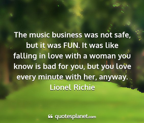 Lionel richie - the music business was not safe, but it was fun....