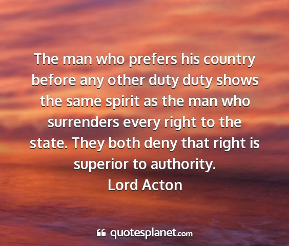 Lord acton - the man who prefers his country before any other...