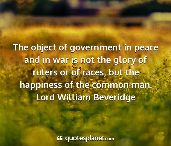 Lord william beveridge - the object of government in peace and in war is...