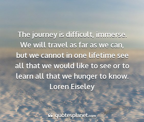 Loren eiseley - the journey is difficult, immerse. we will travel...