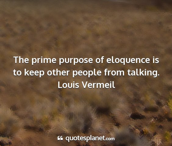 Louis vermeil - the prime purpose of eloquence is to keep other...