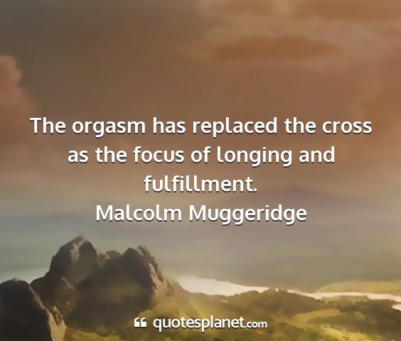 Malcolm muggeridge - the orgasm has replaced the cross as the focus of...