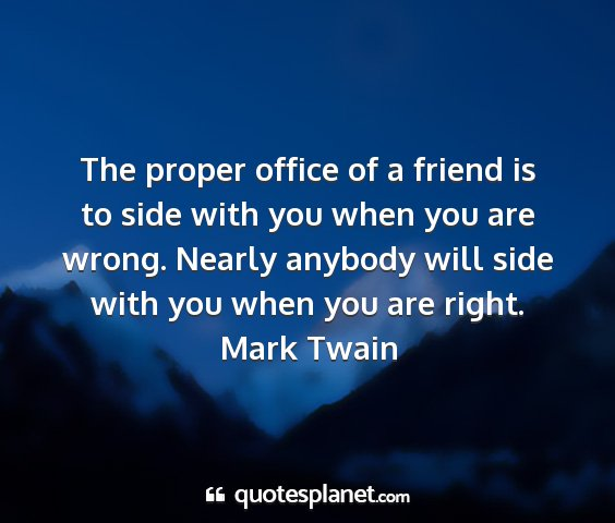 Mark twain - the proper office of a friend is to side with you...