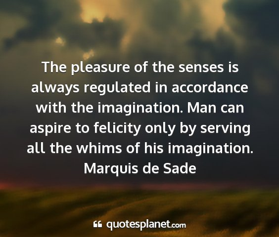 Marquis de sade - the pleasure of the senses is always regulated in...