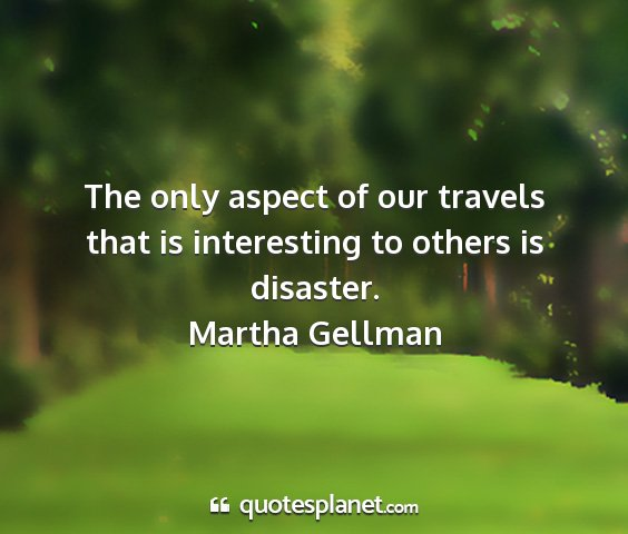 Martha gellman - the only aspect of our travels that is...