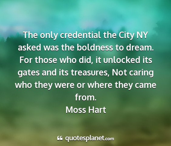 Moss hart - the only credential the city ny asked was the...