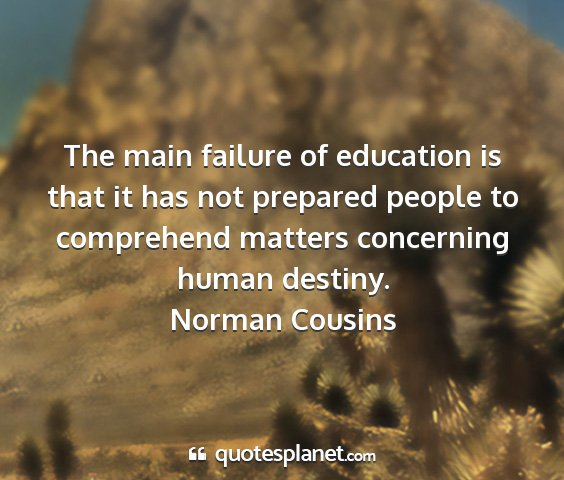 Norman cousins - the main failure of education is that it has not...