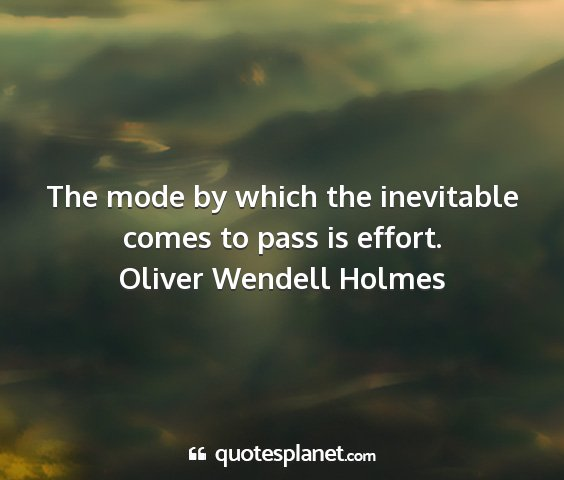 Oliver wendell holmes - the mode by which the inevitable comes to pass is...
