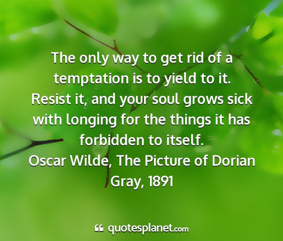 Oscar wilde, the picture of dorian gray, 1891 - the only way to get rid of a temptation is to...