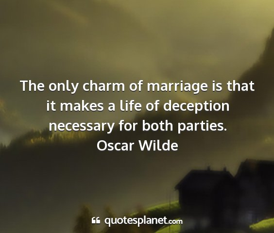 Oscar wilde - the only charm of marriage is that it makes a...