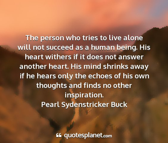 Pearl sydenstricker buck - the person who tries to live alone will not...