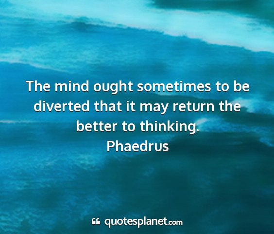 Phaedrus - the mind ought sometimes to be diverted that it...
