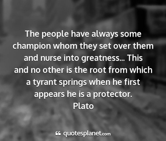Plato - the people have always some champion whom they...