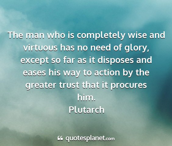 Plutarch - the man who is completely wise and virtuous has...