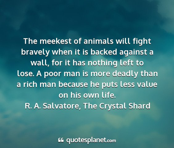 R. a. salvatore, the crystal shard - the meekest of animals will fight bravely when it...