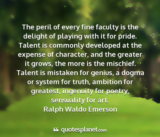 Ralph waldo emerson - the peril of every fine faculty is the delight of...