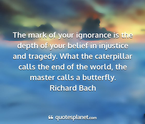 Richard bach - the mark of your ignorance is the depth of your...