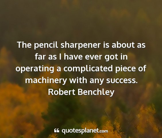 Robert benchley - the pencil sharpener is about as far as i have...
