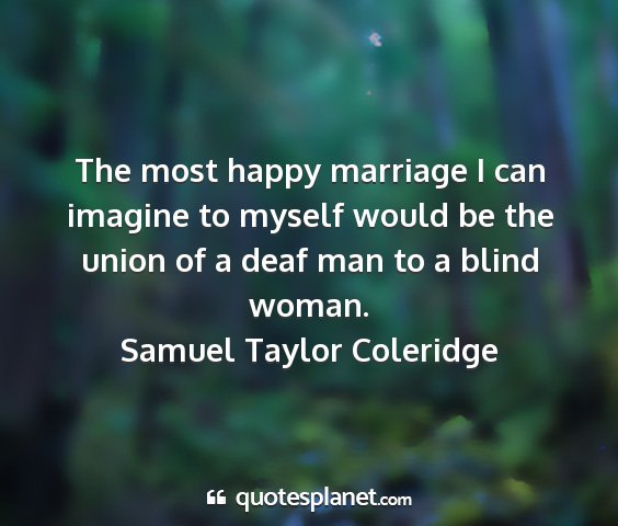 Samuel taylor coleridge - the most happy marriage i can imagine to myself...