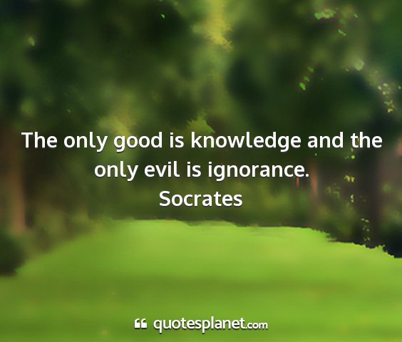 Socrates - the only good is knowledge and the only evil is...
