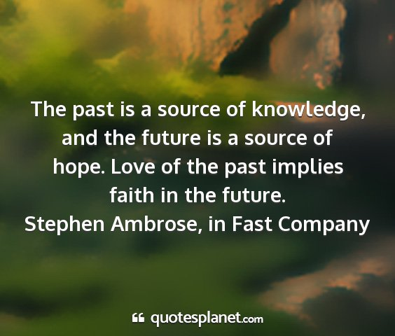 Stephen ambrose, in fast company - the past is a source of knowledge, and the future...
