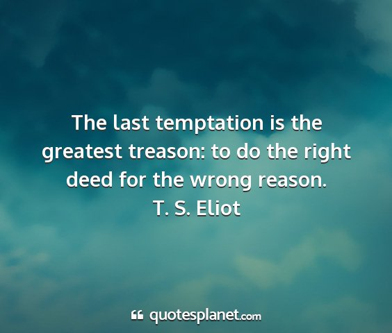 T. s. eliot - the last temptation is the greatest treason: to...
