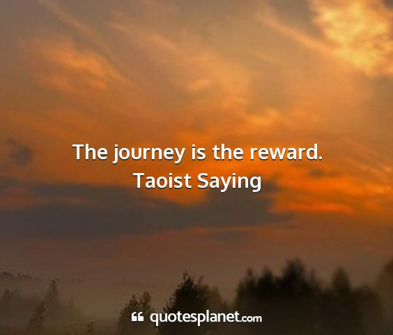 Taoist saying - the journey is the reward....