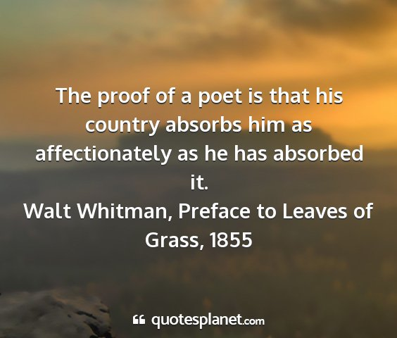 Walt whitman, preface to leaves of grass, 1855 - the proof of a poet is that his country absorbs...