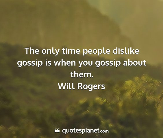 Will rogers - the only time people dislike gossip is when you...