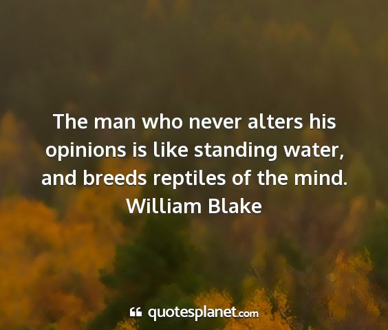 William blake - the man who never alters his opinions is like...