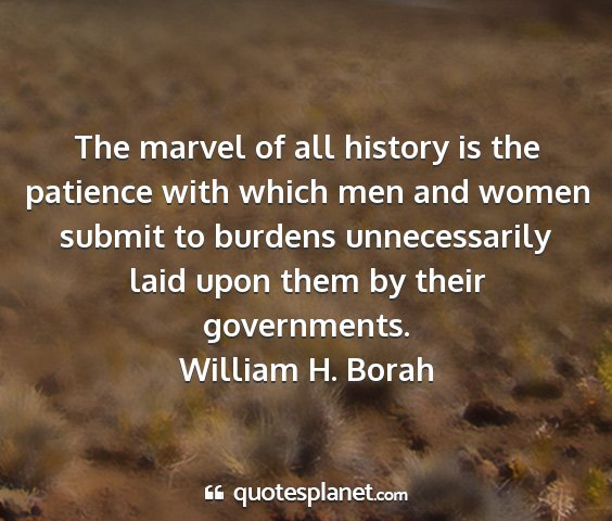 William h. borah - the marvel of all history is the patience with...