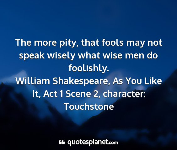 William shakespeare, as you like it, act 1 scene 2, character: touchstone - the more pity, that fools may not speak wisely...