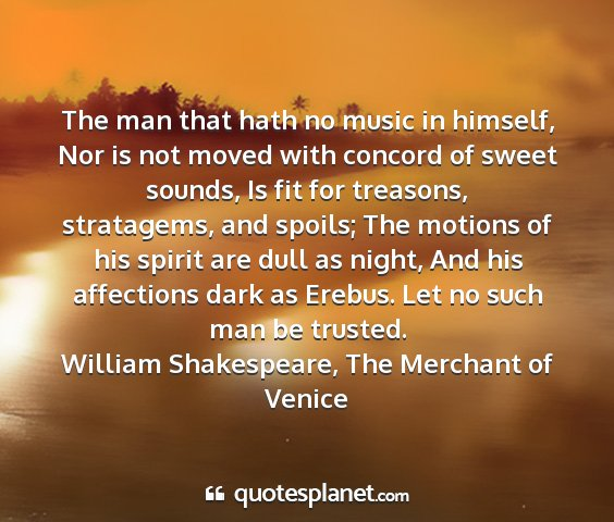 William shakespeare, the merchant of venice - the man that hath no music in himself, nor is not...