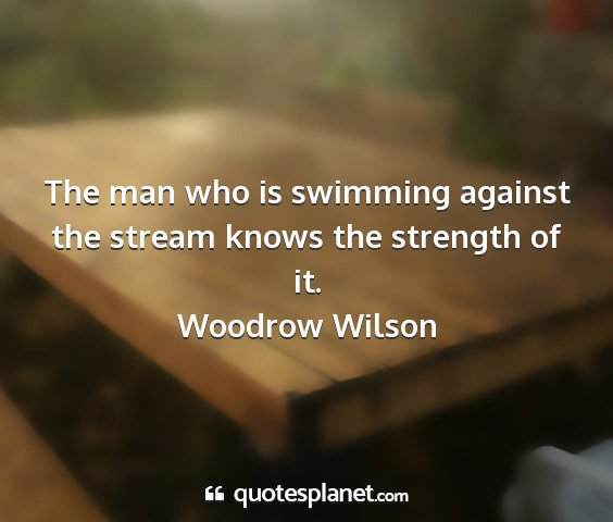 Woodrow wilson - the man who is swimming against the stream knows...