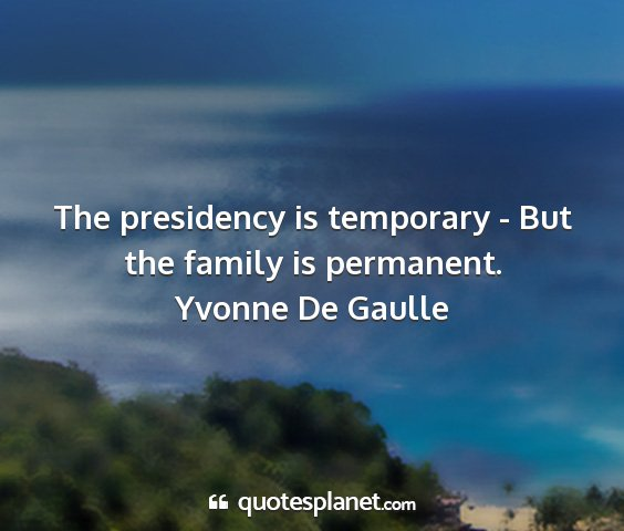 Yvonne de gaulle - the presidency is temporary - but the family is...