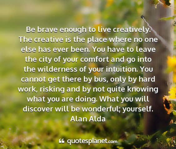 Alan alda - be brave enough to live creatively. the creative...